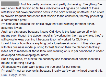 I find this partly confusing and partly distressing. Everything I've read about fast fashion so far has indicated a willingness on behalf of these retailers to cut down production costs to the point of being unethical in an effort to provide frequent and cheap fast fashion to the consumer, thereby pocketing a comfortable profit. I'm confused because this article says that's not working for them either. I assumed it was. And I am distressed because it says Old Navy is the least worse off which means even though the above model isn't working for them as a whole, they're still going to keep pushing it because it sort of worked for Old Navy.  I can't think of how this is anything but a lose-lose situation .. if they stay open with this business model pushing for fast fashion then the planet collectively loses not to mention all those labourers working on sub par conditions in under developed and developing countries.  But if they close, it's a hit to the economy and thousands of people lose their means of earning a living. All because we don't want to pay the true cost for our clothes.  I'm glad I'm not an economist because I really can't wrap my head around this.
